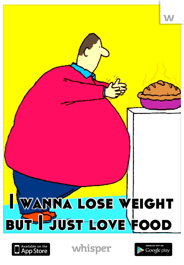 I wanna lose weight but I just love food