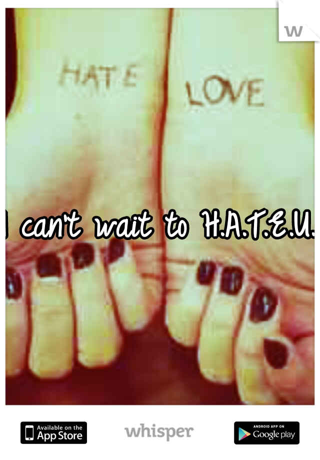 I can't wait to H.A.T.E.U.