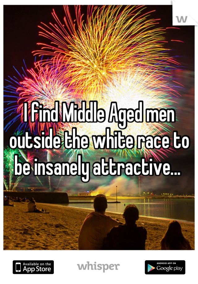 I find Middle Aged men outside the white race to be insanely attractive...