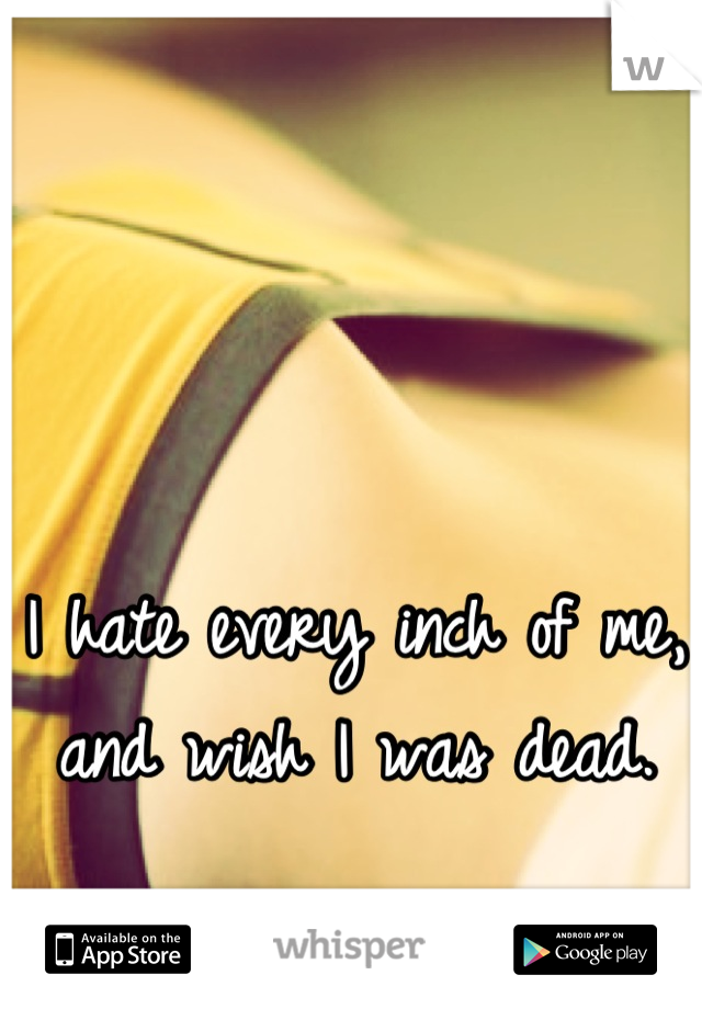 I hate every inch of me, and wish I was dead.