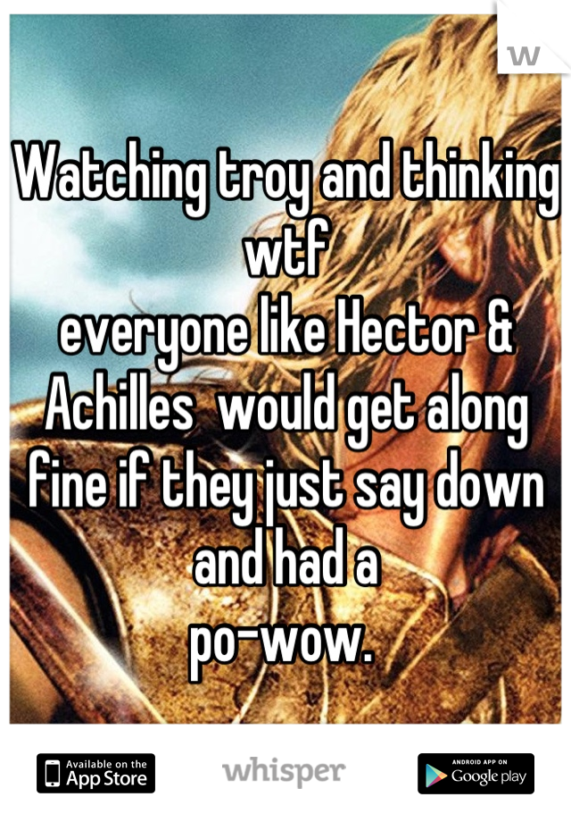 Watching troy and thinking wtf everyone like Hector & Achilles  would get along fine if they just say down and had a  po-wow.