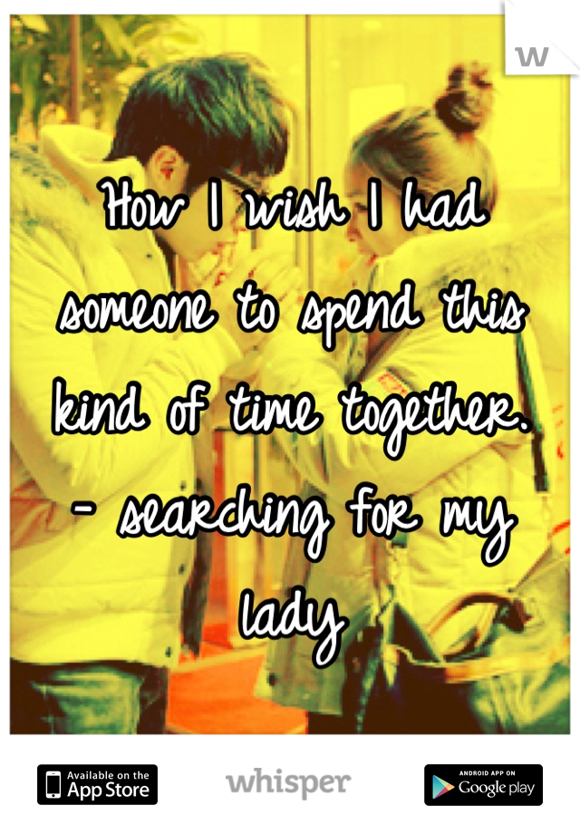 How I wish I had someone to spend this kind of time together. - searching for my lady