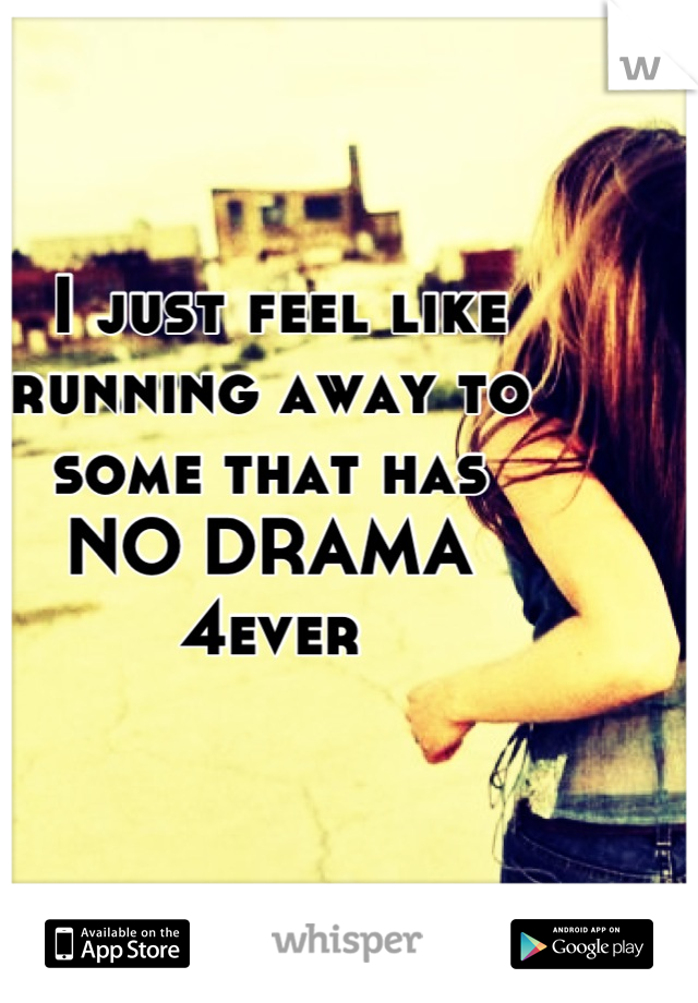 I just feel like running away to some that has  NO DRAMA 4ever