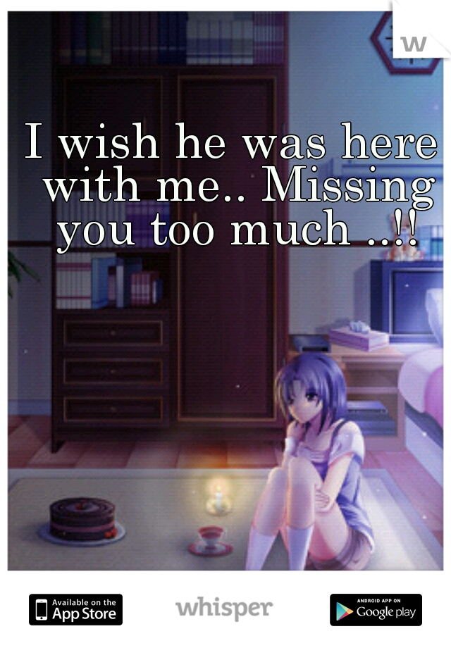 I wish he was here with me.. Missing you too much ..!!