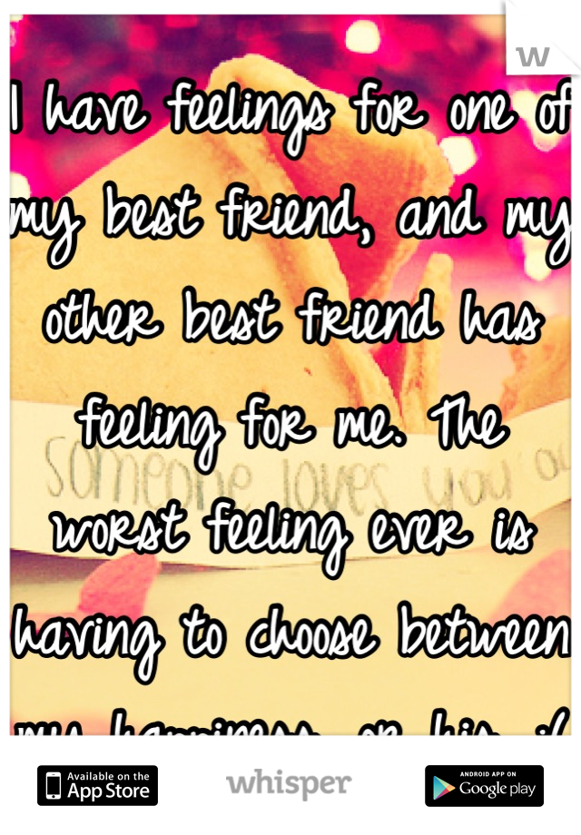 I have feelings for one of my best friend, and my other best friend has feeling for me. The worst feeling ever is having to choose between my happiness, or his. :(