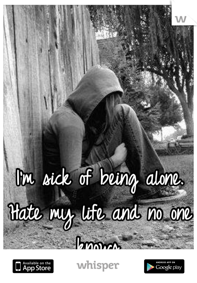 I'm sick of being alone. Hate my life and no one knows.