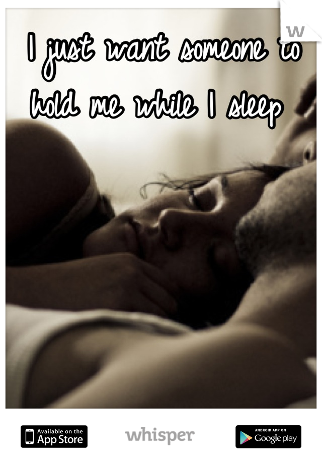 I just want someone to hold me while I sleep