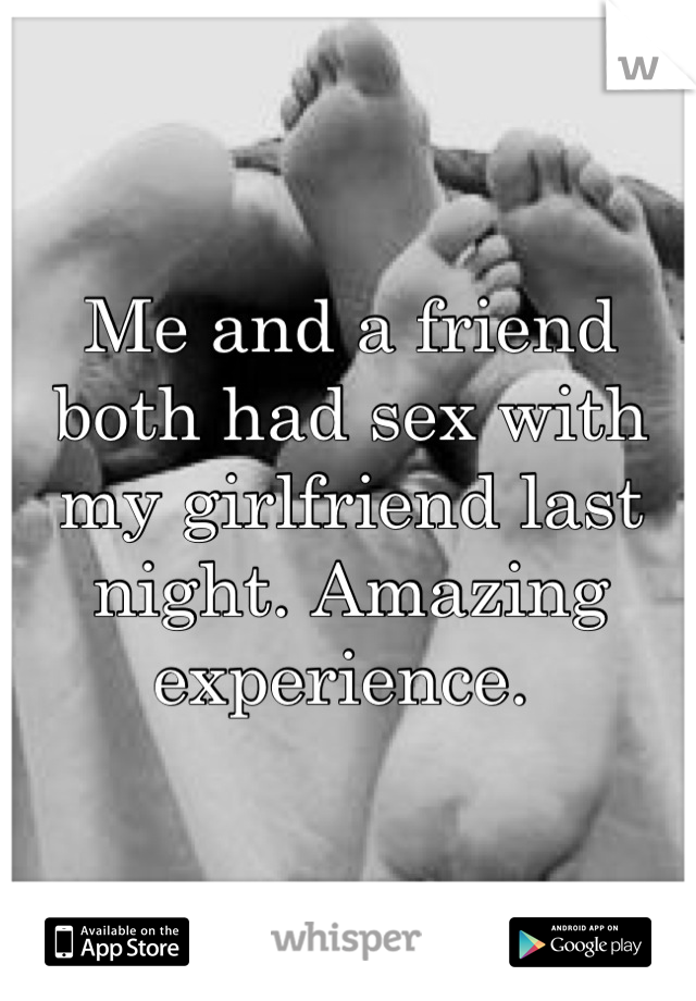Me and a friend both had sex with my girlfriend last night. Amazing experience.