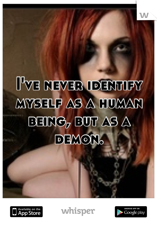 I've never identify myself as a human being, but as a demon.