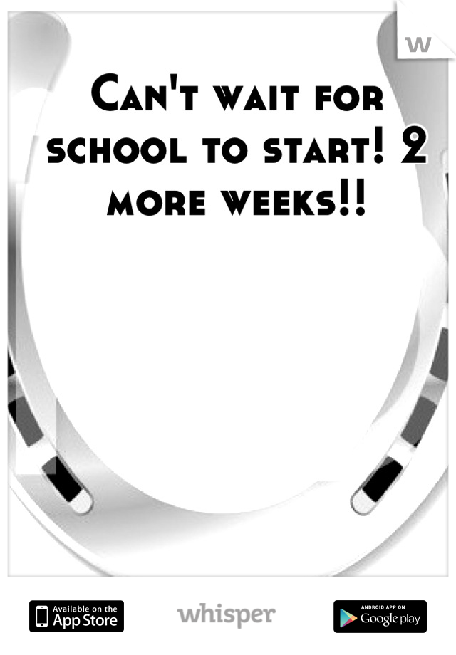 Can't wait for school to start! 2 more weeks!!