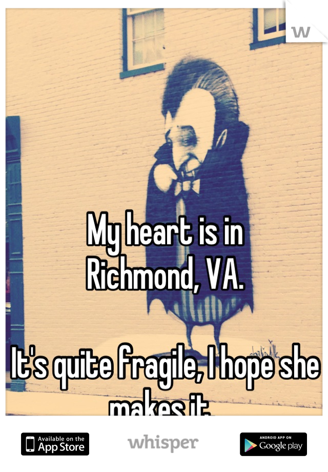 My heart is in  Richmond, VA.    It's quite fragile, I hope she makes it.