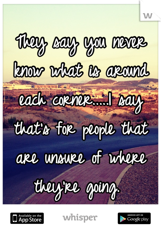 They say you never know what is around each corner.....I say that's for people that are unsure of where they're going.