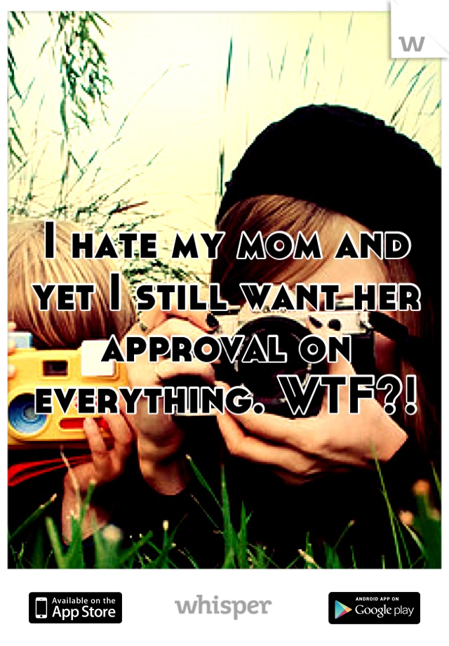 I hate my mom and yet I still want her approval on everything. WTF?!