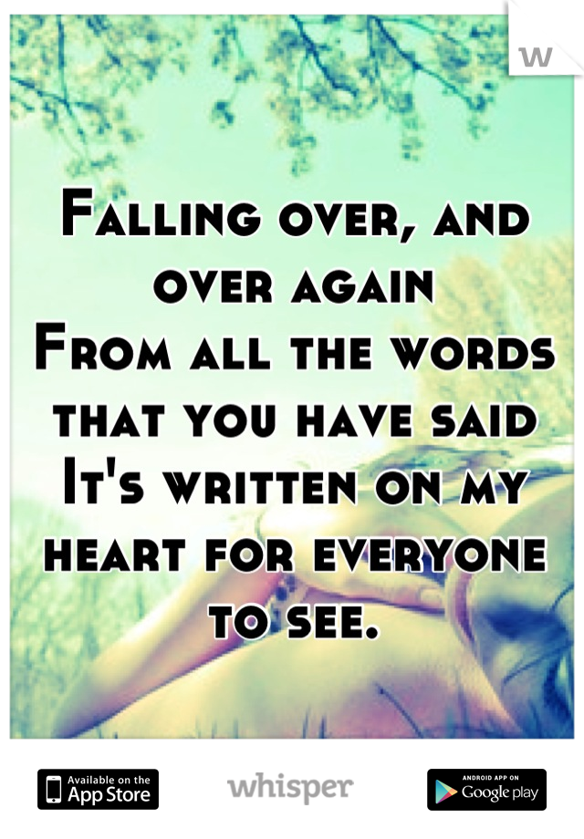 Falling over, and over again From all the words that you have said It's written on my heart for everyone to see.