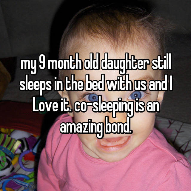 my 9 month old daughter still sleeps in the bed with us and I Love it. co-sleeping is an amazing bond.