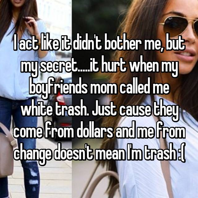 I act like it didn't bother me, but my secret.....it hurt when my boyfriends mom called me white trash. Just cause they come from dollars and me from change doesn't mean I'm trash :(