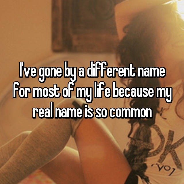 I've gone by a different name for most of my life because my real name is so common