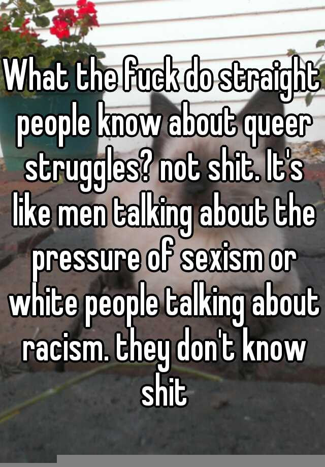 What the fuck do straight people know about queer struggles? not shit. It's  like men talking about the pressure of sexism or white people talking about  ...