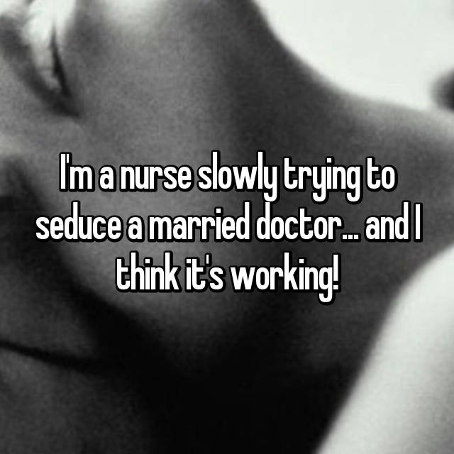 I'm a nurse slowly trying to seduce a married doctor... and I think it's working!