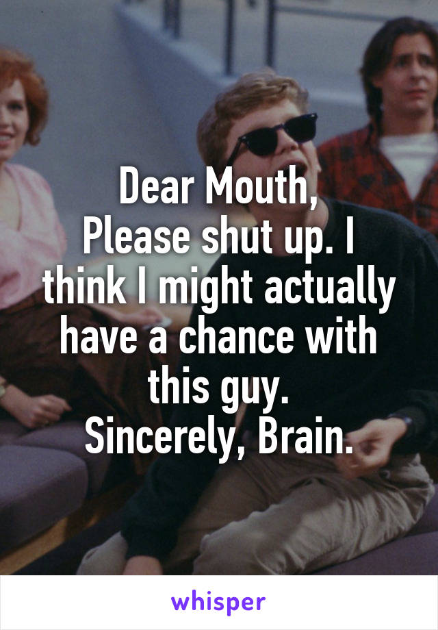 Dear Mouth, Please shut up. I think I might actually have a chance with this guy. Sincerely, Brain.