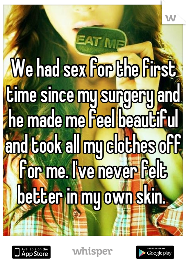 We had sex for the first time since my surgery and he made me feel beautiful and took all my clothes off for me. I've never felt better in my own skin.