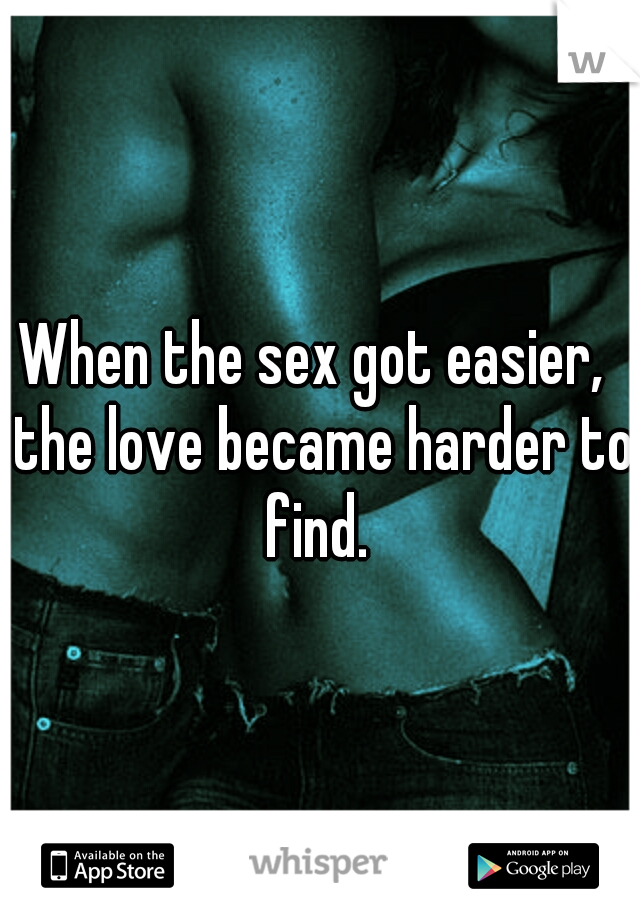 When the sex got easier,  the love became harder to find.