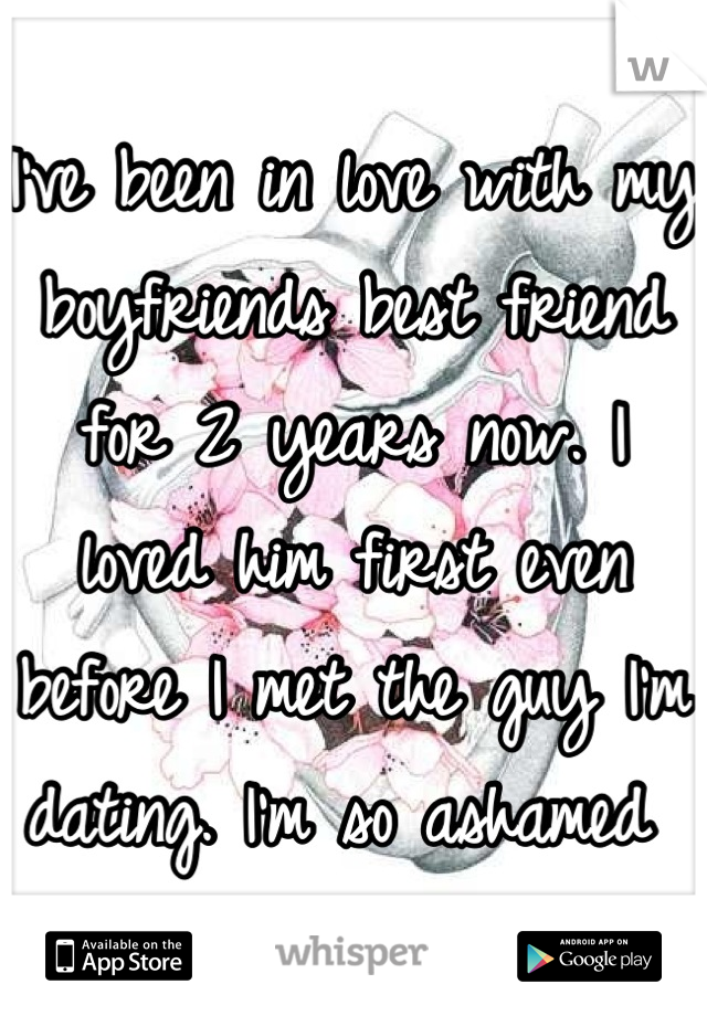 I've been in love with my boyfriends best friend for 2 years now. I loved him first even before I met the guy I'm dating. I'm so ashamed