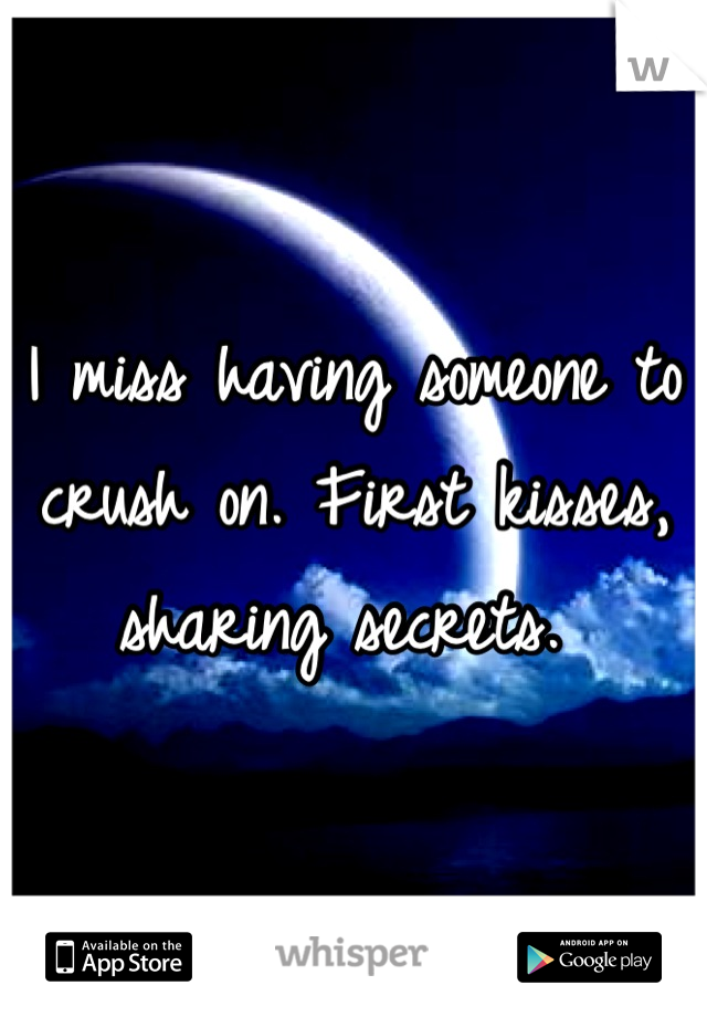 I miss having someone to crush on. First kisses, sharing secrets.