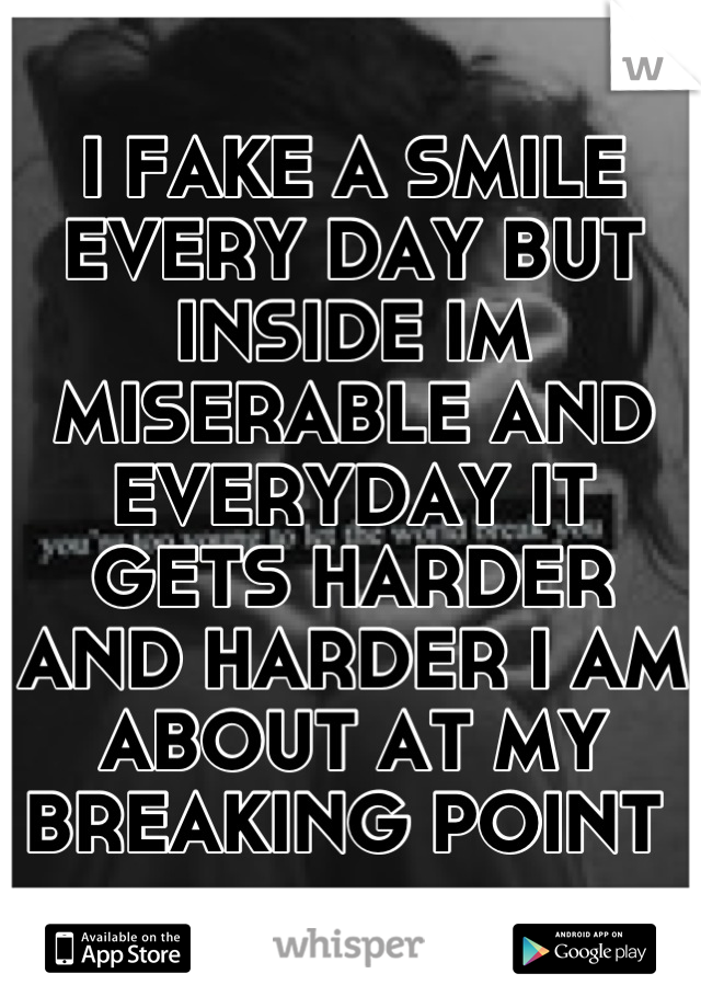 I FAKE A SMILE EVERY DAY BUT INSIDE IM MISERABLE AND EVERYDAY IT GETS HARDER AND HARDER I AM ABOUT AT MY BREAKING POINT