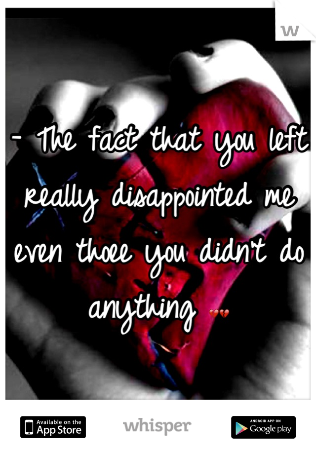 - The fact that you left really disappointed me even thoee you didn't do anything 💔💔