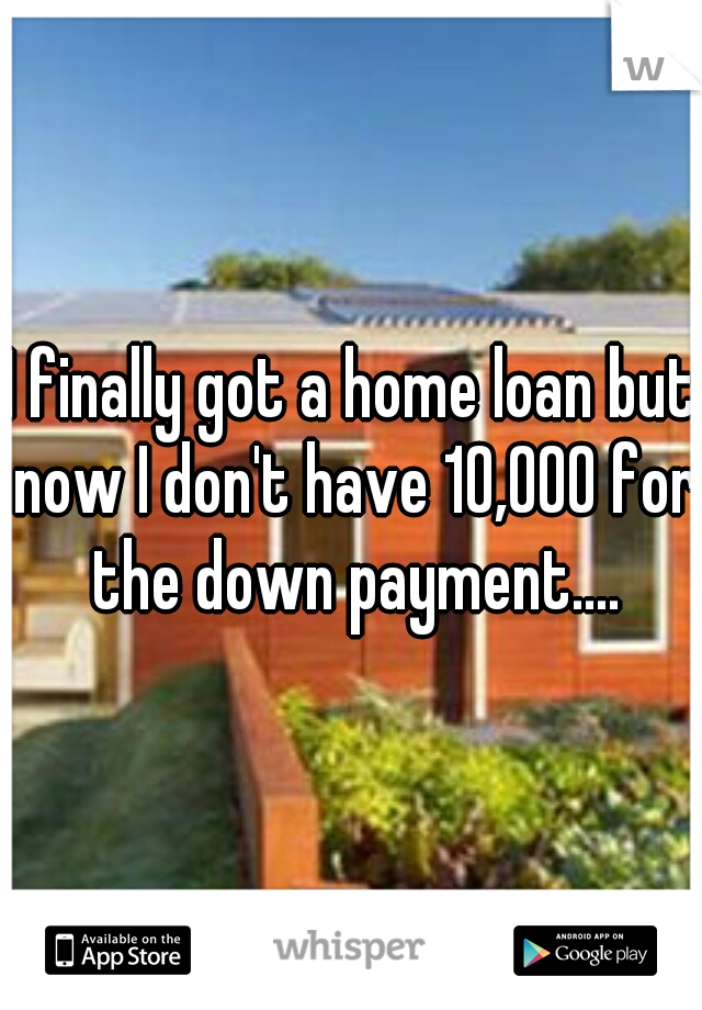 I finally got a home loan but now I don't have 10,000 for the down payment....