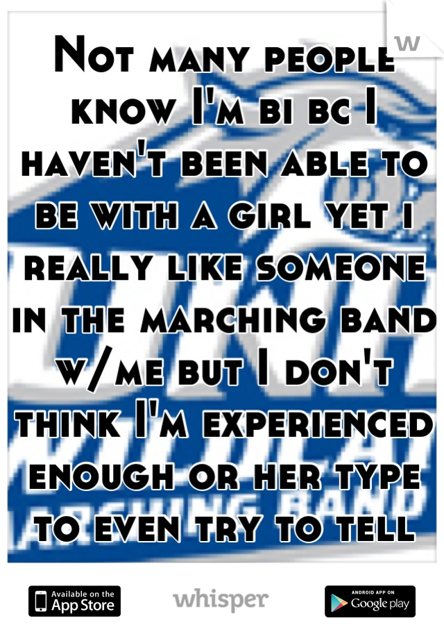 Not many people know I'm bi bc I haven't been able to be with a girl yet i really like someone in the marching band w/me but I don't think I'm experienced enough or her type to even try to tell her