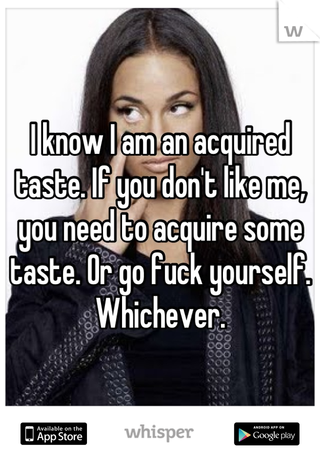 I know I am an acquired taste. If you don't like me, you need to acquire some taste. Or go fuck yourself. Whichever.