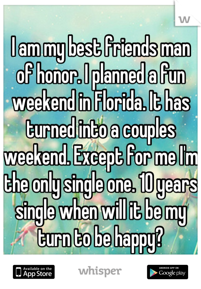 I am my best friends man of honor. I planned a fun weekend in Florida. It has turned into a couples weekend. Except for me I'm the only single one. 10 years single when will it be my turn to be happy?