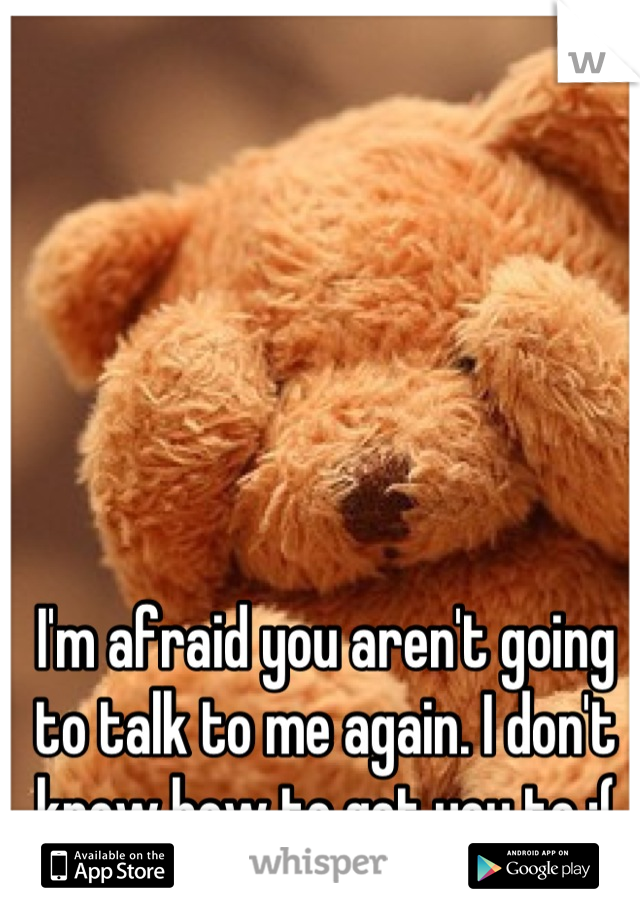 I'm afraid you aren't going to talk to me again. I don't know how to get you to :(