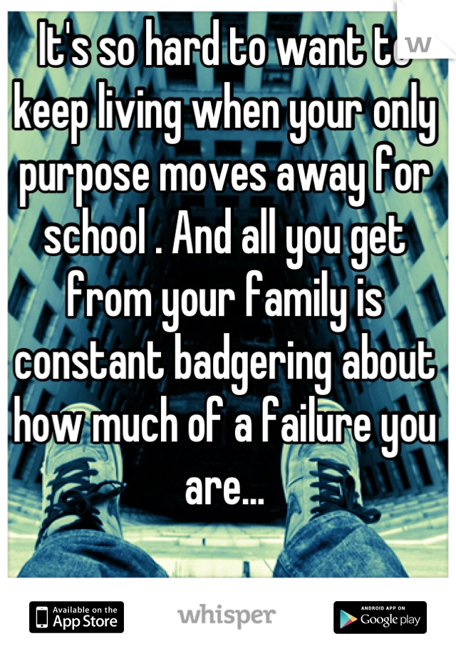 It's so hard to want to keep living when your only purpose moves away for school . And all you get from your family is constant badgering about how much of a failure you are...