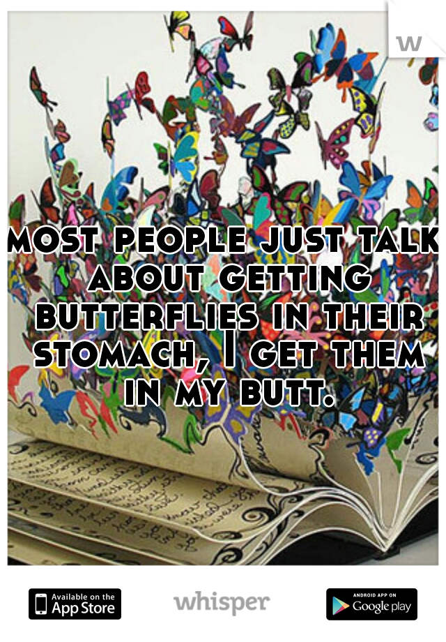 most people just talk about getting butterflies in their stomach, I get them in my butt.