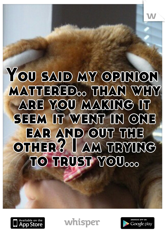 You said my opinion mattered.. than why are you making it seem it went in one ear and out the other? I am trying to trust you...