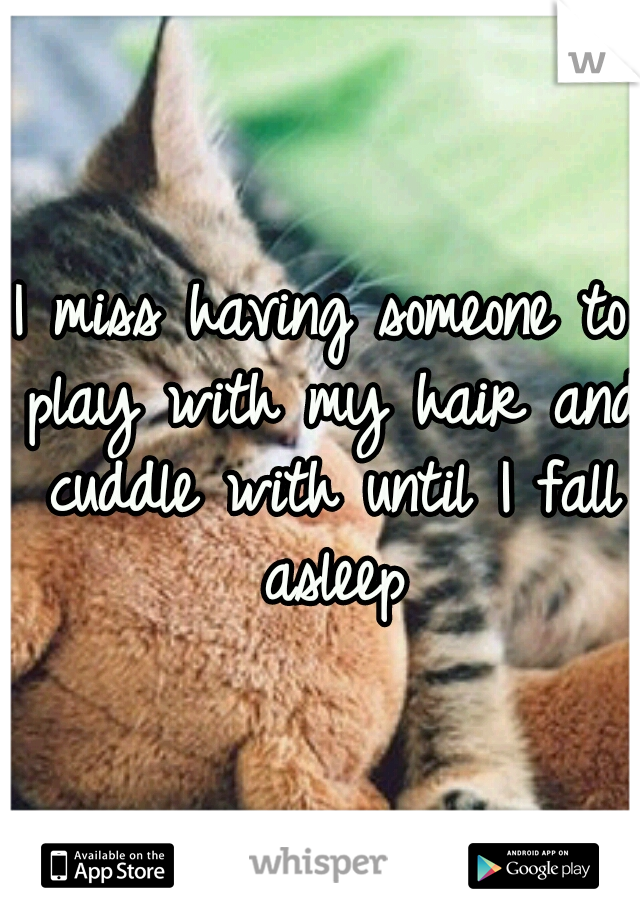 I miss having someone to play with my hair and cuddle with until I fall asleep