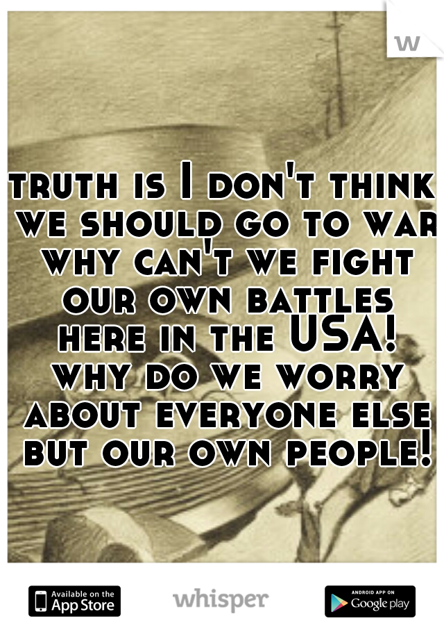 truth is I don't think we should go to war why can't we fight our own battles here in the USA! why do we worry about everyone else but our own people!