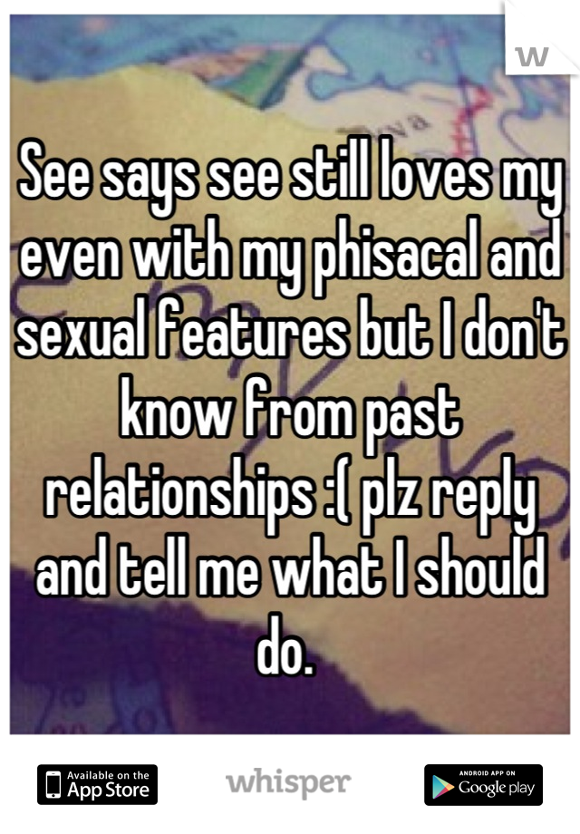 See says see still loves my even with my phisacal and sexual features but I don't know from past relationships :( plz reply and tell me what I should do.