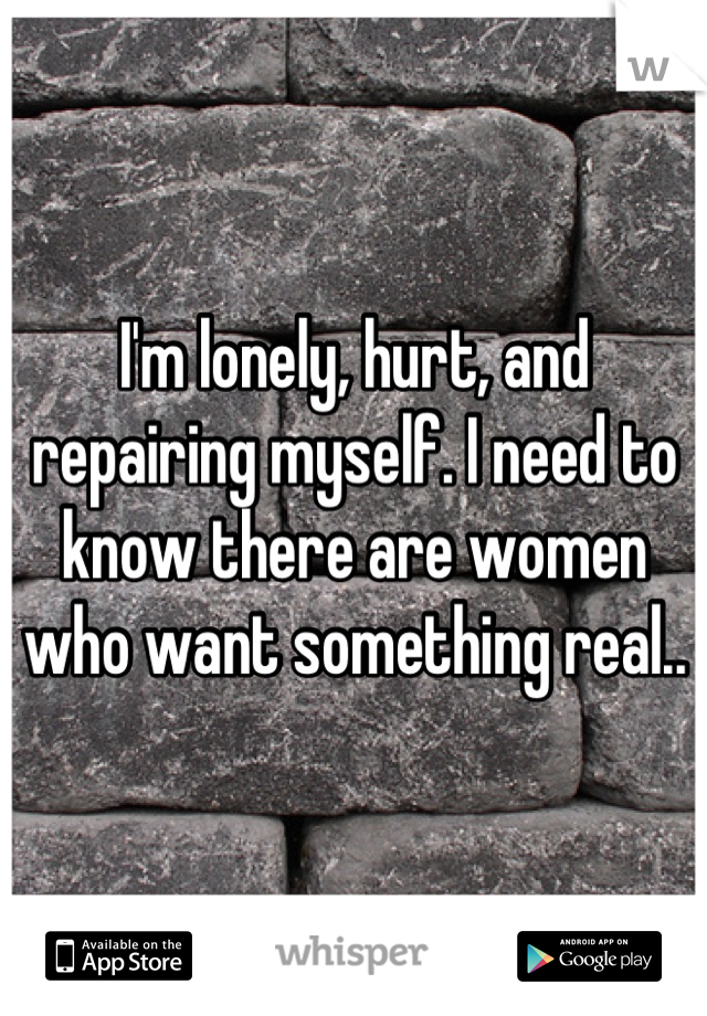 I'm lonely, hurt, and repairing myself. I need to know there are women who want something real..