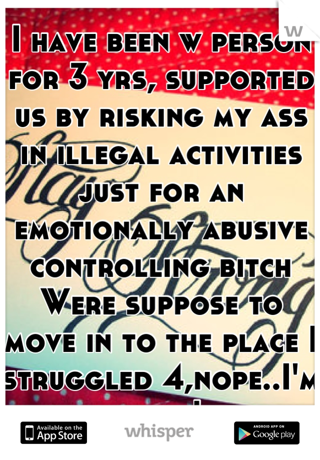 I have been w person for 3 yrs, supported us by risking my ass in illegal activities just for an emotionally abusive controlling bitch Were suppose to move in to the place I struggled 4,nope..I'm done!