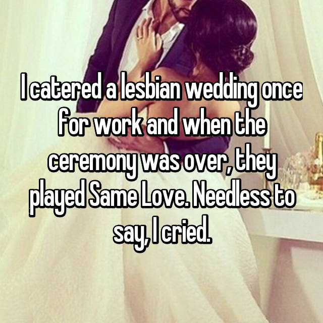 I catered a lesbian wedding once for work and when the ceremony was over, they played Same Love. Needless to say, I cried.