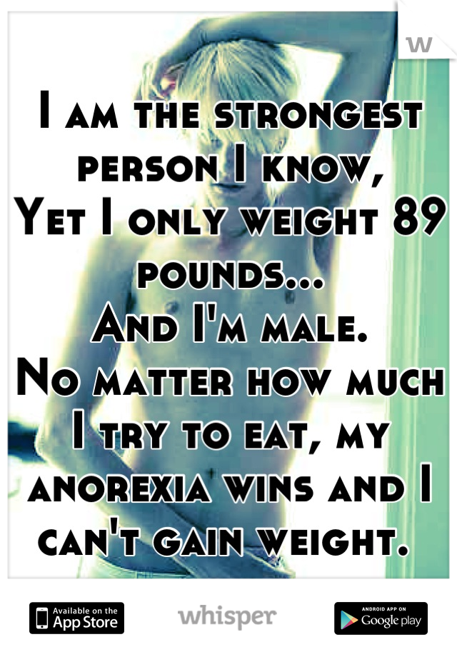 I am the strongest person I know,  Yet I only weight 89 pounds...  And I'm male.  No matter how much I try to eat, my anorexia wins and I can't gain weight.