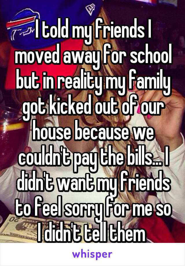 I told my friends I moved away for school but in reality my family got kicked out of our house because we couldn't pay the bills... I didn't want my friends to feel sorry for me so I didn't tell them
