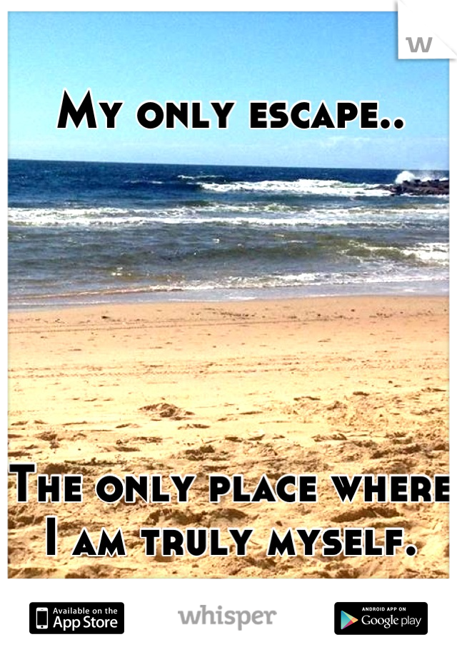 My only escape..       The only place where I am truly myself.