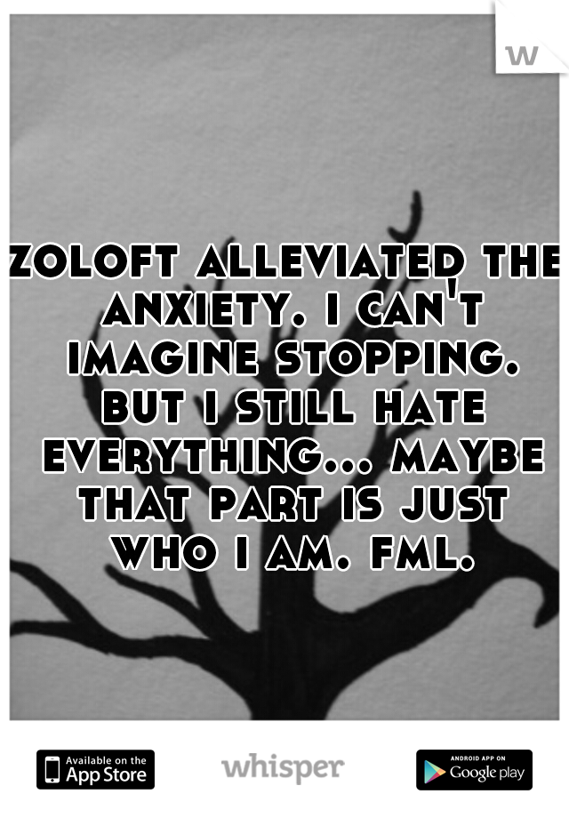 zoloft alleviated the anxiety. i can't imagine stopping. but i still hate everything... maybe that part is just who i am. fml.