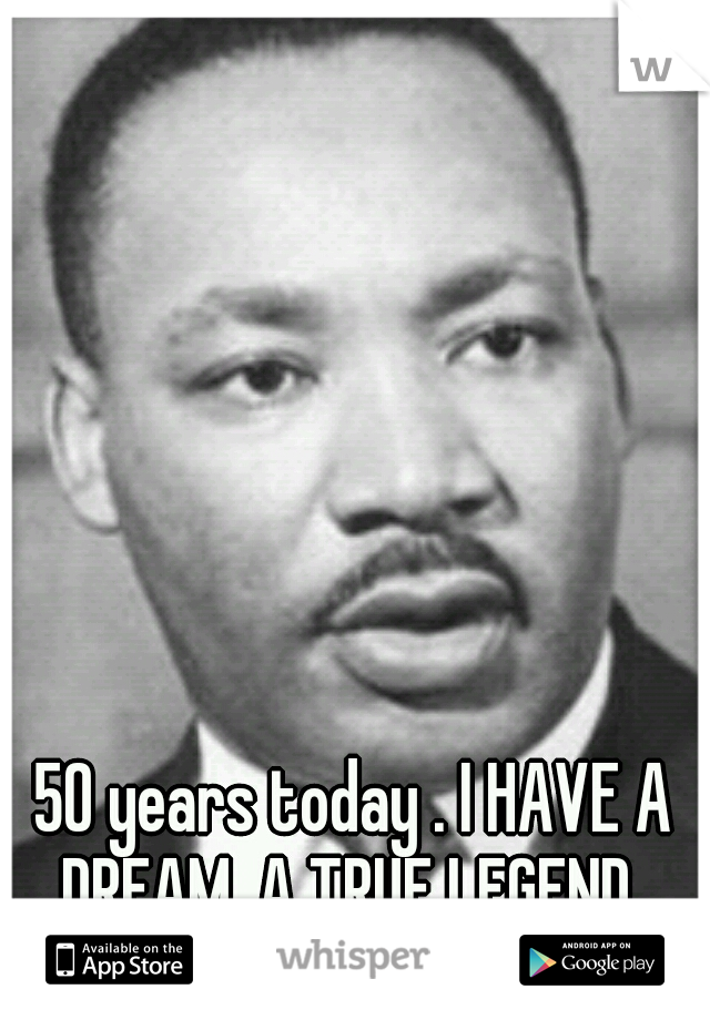 50 years today . I HAVE A DREAM. A TRUE LEGEND .