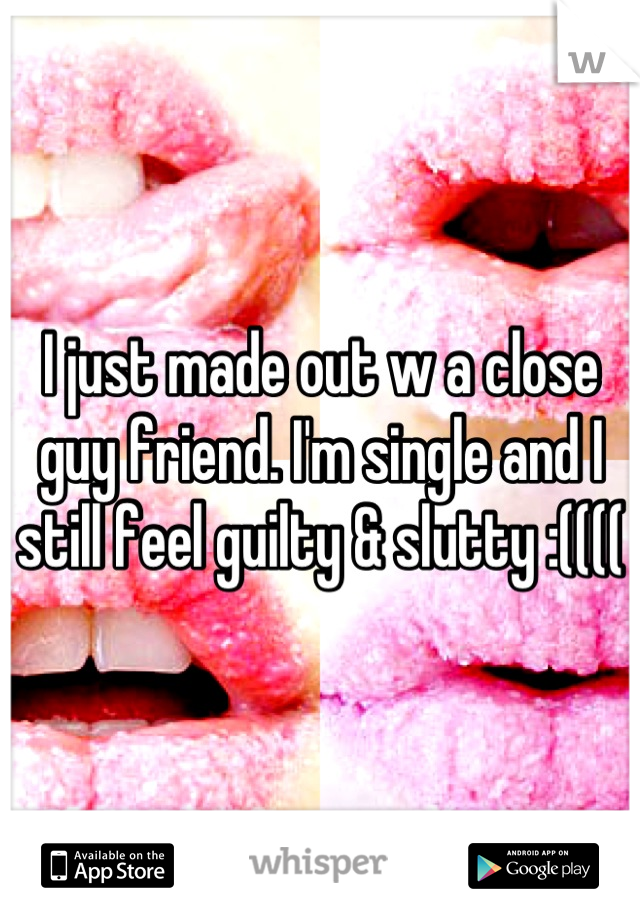 I just made out w a close guy friend. I'm single and I still feel guilty & slutty :((((